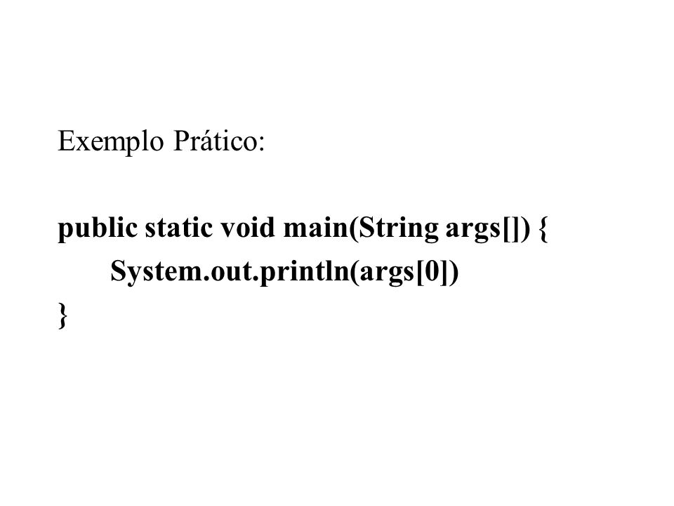 Exemplo Prático: public static void main(String args[]) { System.out.println(args[0]) }